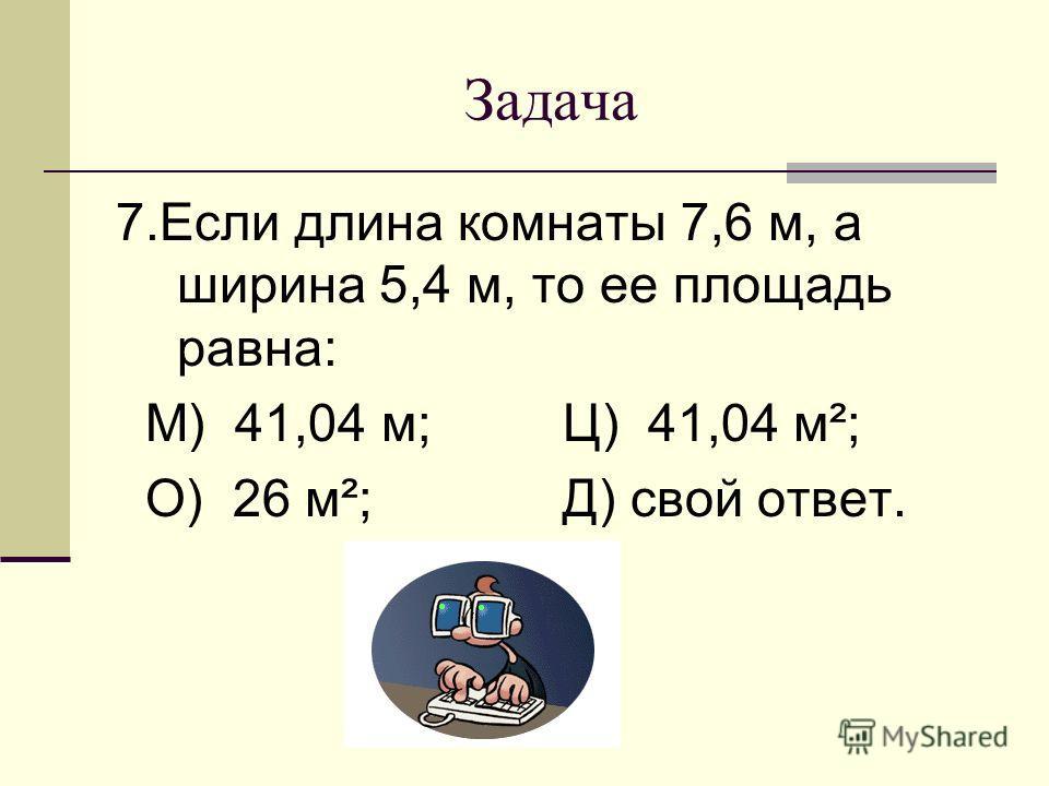 Задача 7.Если длина комнаты 7,6 м, а ширина 5,4 м, то ее площадь равна: М) 41,04 м; Ц) 41,04 м²; О) 26 м²; Д) свой ответ.