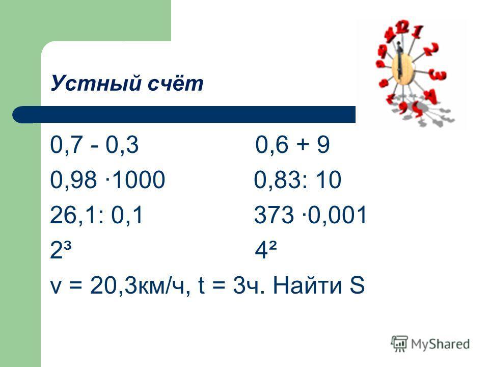 Устный счёт 0,7 - 0,3 0,6 + 9 0,98 1000 0,83: 10 26,1: 0,1 373 0,001 2³ 4² v = 20,3км/ч, t = 3ч. Найти S