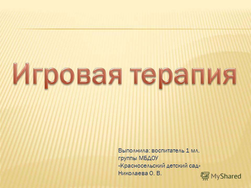 Выполнила: воспитатель 1 мл. группы МБДОУ «Красносельский детский сад» Николаева О. В.