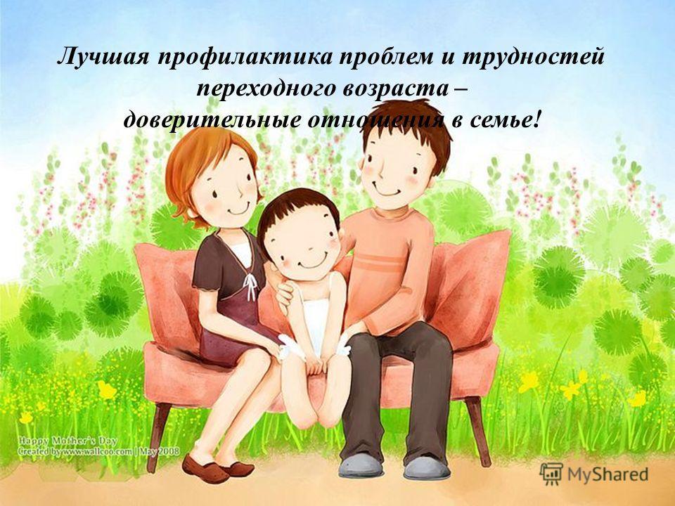 Лучшая профилактика проблем и трудностей переходного возраста – доверительные отношения в семье!