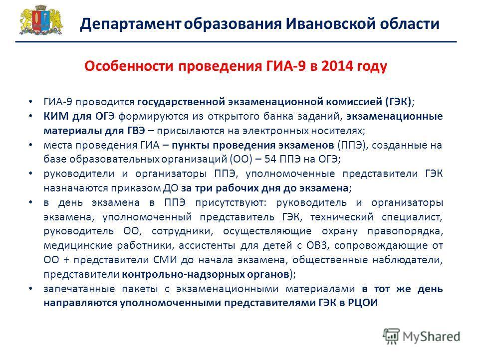 Департамент образования Ивановской области Особенности проведения ГИА-9 в 2014 году ГИА-9 проводится государственной экзаменационной комиссией (ГЭК); КИМ для ОГЭ формируются из открытого банка заданий, экзаменационные материалы для ГВЭ – присылаются