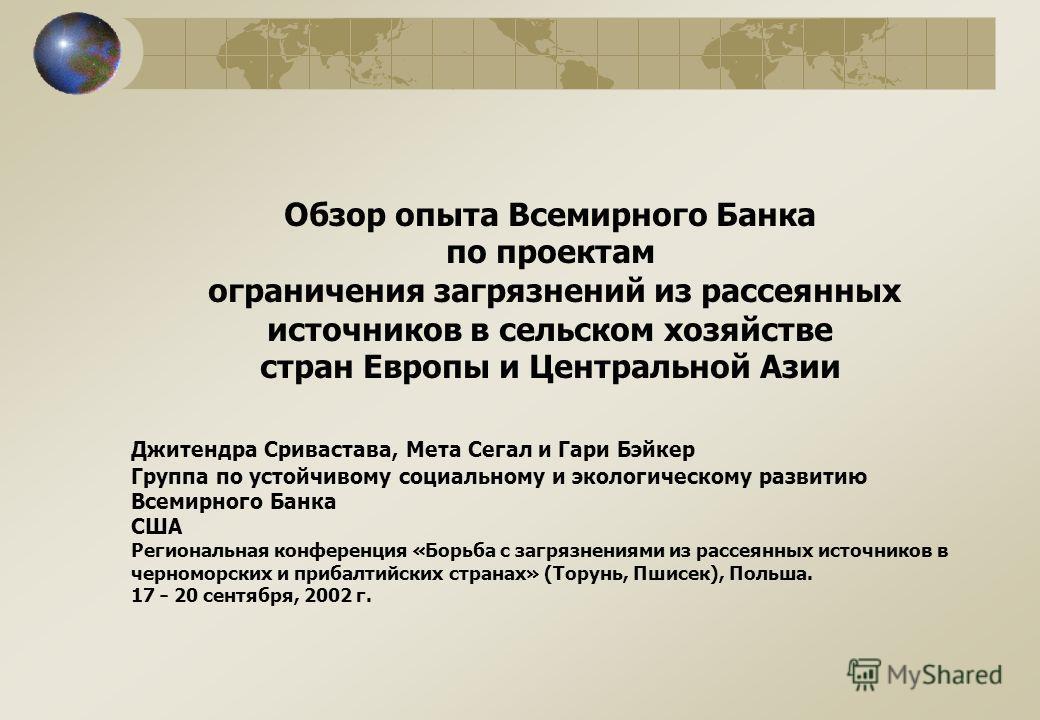 Обзор опыта Всемирного Банка по проектам ограничения загрязнений из рассеянных источников в сельском хозяйстве стран Европы и Центральной Азии Джитендра Сривастава, Мета Сегал и Гари Бэйкер Группа по устойчивому социальному и экологическому развитию