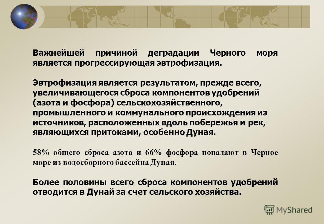 Важнейшей причиной деградации Черного моря является прогрессирующая эвтрофизация. Эвтрофизация является результатом, прежде всего, увеличивающегося сброса компонентов удобрений (азота и фосфора) сельскохозяйственного, промышленного и коммунального пр