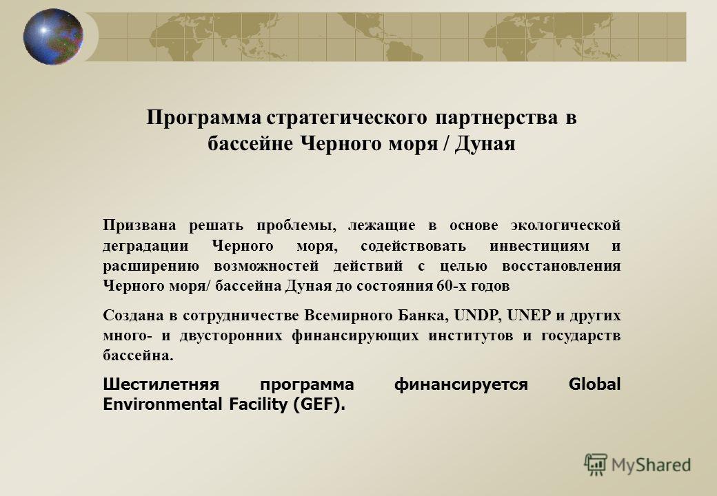 Программа стратегического партнерства в бассейне Черного моря / Дуная Призвана решать проблемы, лежащие в основе экологической деградации Черного моря, содействовать инвестициям и расширению возможностей действий с целью восстановления Черного моря/