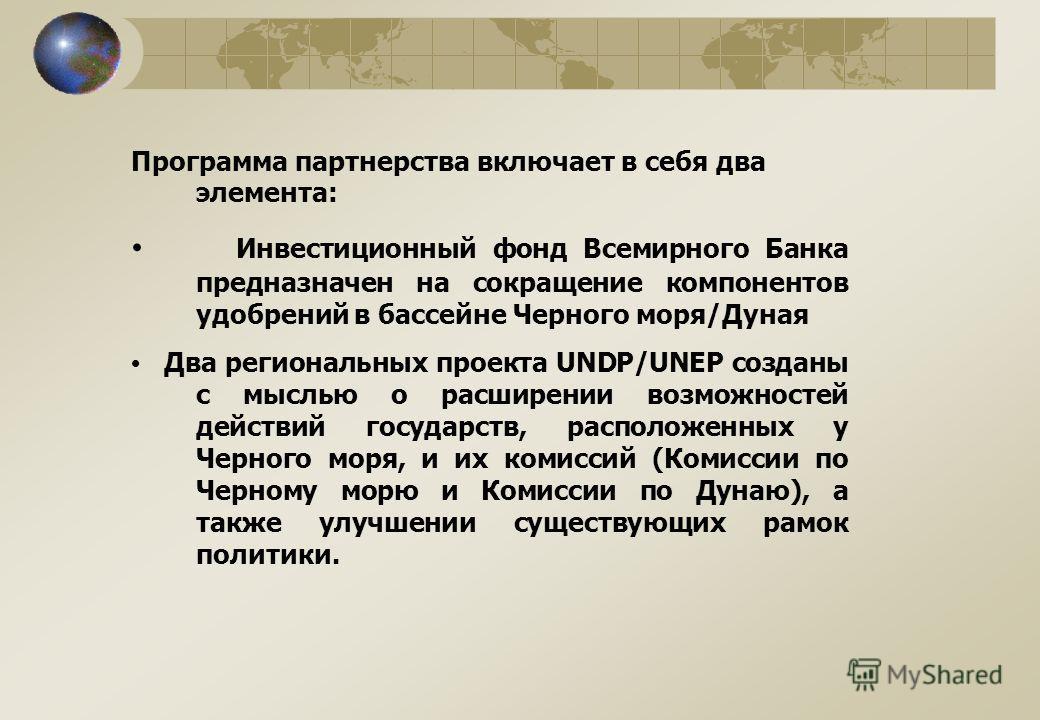 Программа партнерства включает в себя два элемента: Инвестиционный фонд Всемирного Банка предназначен на сокращение компонентов удобрений в бассейне Черного моря/Дуная Два региональных проекта UNDP/UNEP созданы с мыслью о расширении возможностей дейс