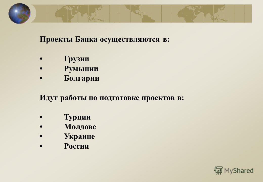 Проекты Банка осуществляются в: Грузии Румынии Болгарии Идут работы по подготовке проектов в: Турции Молдове Украине России
