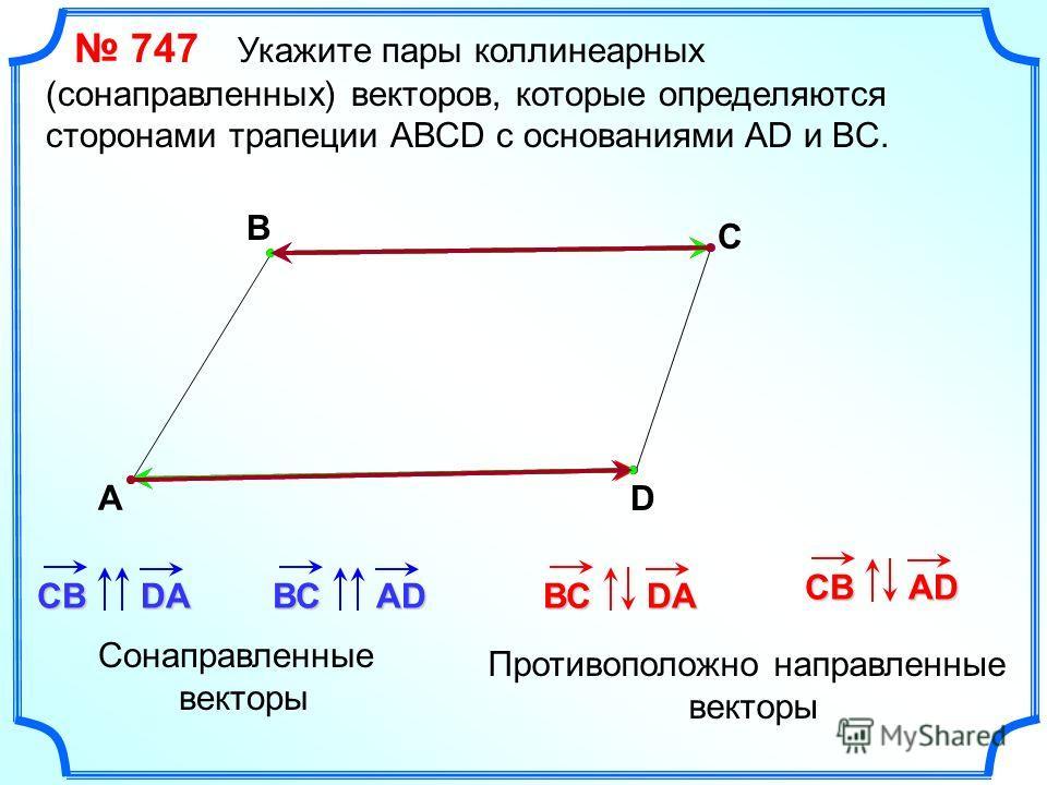 747 Укажите пары коллинеарных (сонаправленных) векторов, которые определяются сторонами трапеции АВСD с основаниями AD и BC. А В С D СВDAВСAD Сонаправленные векторы Противоположно направленные векторы ВСDA СВAD