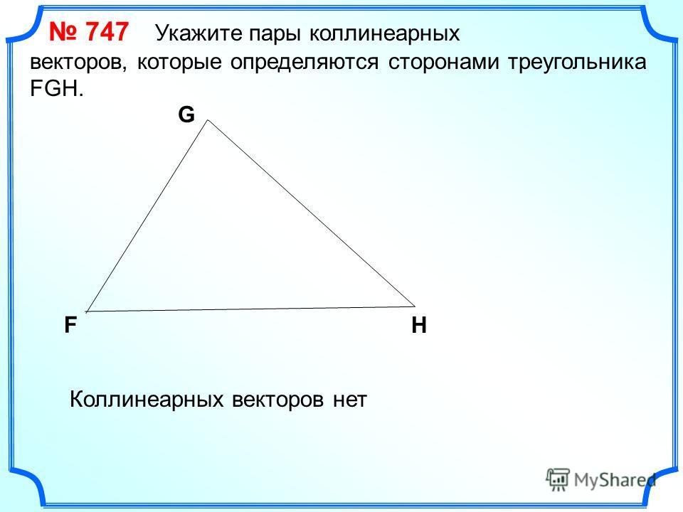 747 Укажите пары коллинеарных векторов, которые определяются сторонами треугольника FGH. F G H Коллинеарных векторов нет