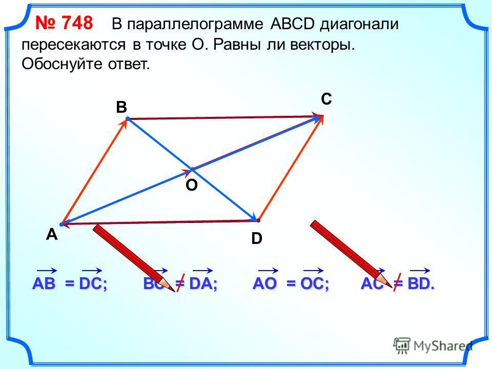748 В параллелограмме АВСD диагонали пересекаются в точке О. Равны ли векторы. Обоснуйте ответ. А В С D AВ = DC; ВС = DА; AО = ОC; О AС = ВD.