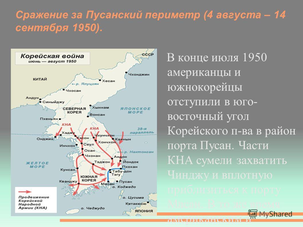 Сражение за Пусанский периметр (4 августа – 14 сентября 1950). В конце июля 1950 американцы и южнокорейцы отступили в юго- восточный угол Корейского п-ва в район порта Пусан. Части КНА сумели захватить Чинджу и вплотную приблизиться к порту Масан. В