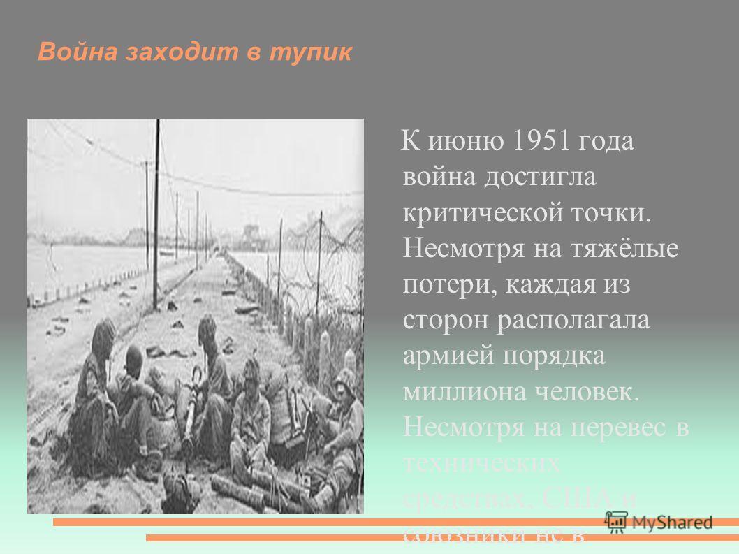 Война заходит в тупик К июню 1951 года война достигла критической точки. Несмотря на тяжёлые потери, каждая из сторон располагала армией порядка миллиона человек. Несмотря на перевес в технических средствах, США и союзники не в состоянии были добитьс