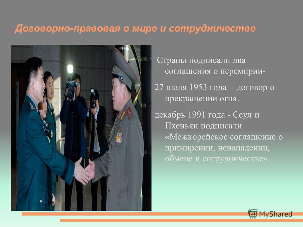Договорно-правовая о мире и сотрудничестве Страны подписали два соглашения о перемирии- 27 июля 1953 года - договор о прекращении огня. декабрь 1991 года - Сеул и Пхеньян подписали «Межкорейское соглашение о примирении, ненападении, обмене и сотрудни
