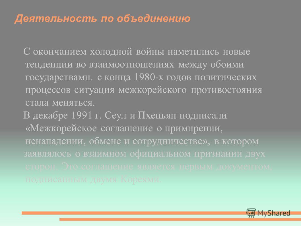Деятельность по объединению С окончанием холодной войны наметились новые тенденции во взаимоотношениях между обоими государствами. с конца 1980-х годов политических процессов ситуация межкорейского противостояния стала меняться. В декабре 1991 г. Сеу