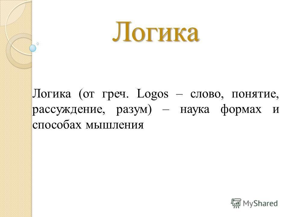 Логика Логика (от греч. Logos – слово, понятие, рассуждение, разум) – наука формах и способах мышления