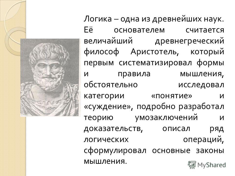 Логика – одна из древнейших наук. Её основателем считается величайший древнегреческий философ Аристотель, который первым систематизировал формы и правила мышления, обстоятельно исследовал категории « понятие » и « суждение », подробно разработал теор