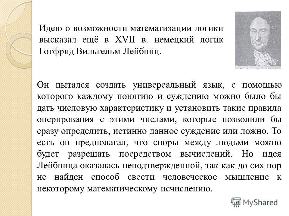 Идею о возможности математизации логики высказал ещё в ХVII в. немецкий логик Готфрид Вильгельм Лейбниц. Он пытался создать универсальный язык, с помощью которого каждому понятию и суждению можно было бы дать числовую характеристику и установить таки