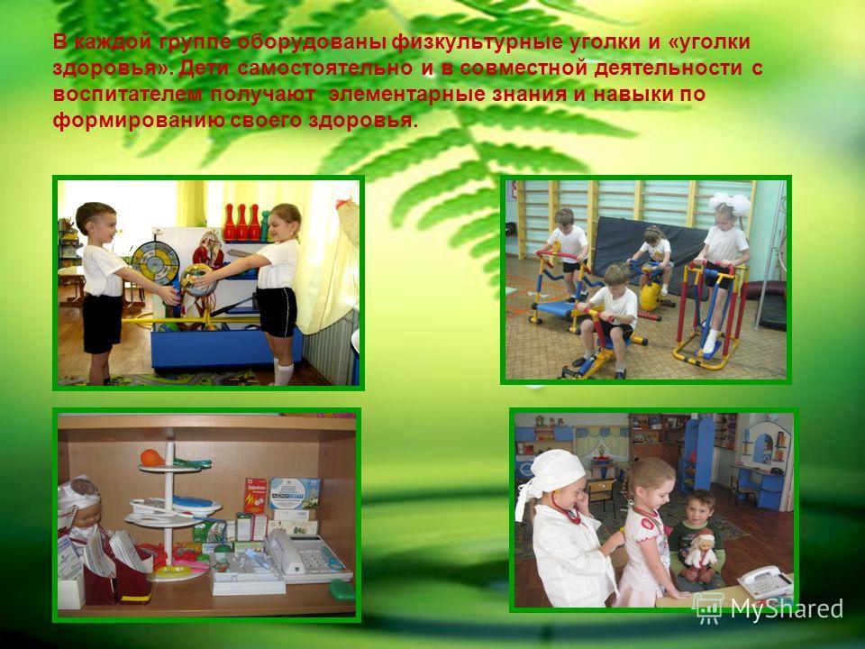 В каждой группе оборудованы физкультурные уголки и «уголки здоровья». Дети самостоятельно и в совместной деятельности с воспитателем получают элементарные знания и навыки по формированию своего здоровья.
