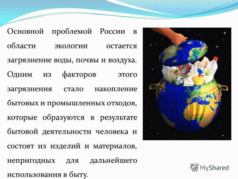 Основной проблемой России в области экологии остается загрязнение воды, почвы и воздуха. Одним из факторов этого загрязнения стало накопление бытовых и промышленных отходов, которые образуются в результате бытовой деятельности человека и состоят из и