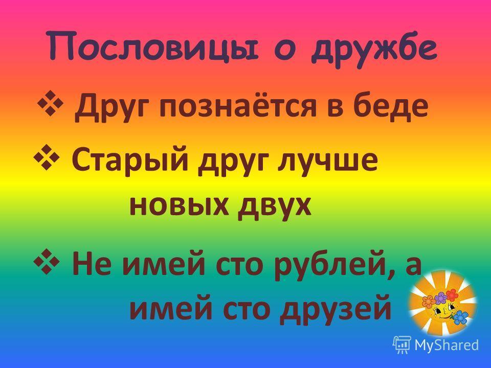 Пословицы о дружбе Не имей сто рублей, а имей сто друзей Друг познаётся в беде Старый друг лучше новых двух