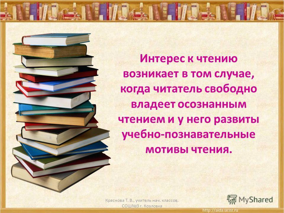 Интерес к чтению возникает в том случае, когда читатель свободно владеет осознанным чтением и у него развиты учебно-познавательные мотивы чтения. Краснова Т. В., учитель нач. классов. СОШ3 г. Козловка