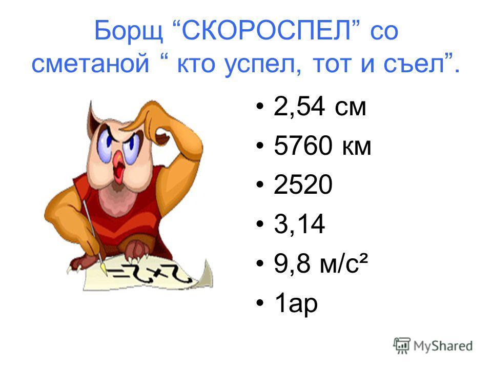 Борщ СКОРОСПЕЛ со сметаной кто успел, тот и съел. 2,54 см 5760 км 2520 3,14 9,8 м/c² 1ар