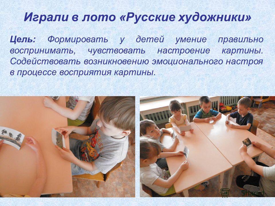 Играли в лото «Русские художники» Цель: Формировать у детей умение правильно воспринимать, чувствовать настроение картины. Содействовать возникновению эмоционального настроя в процессе восприятия картины.