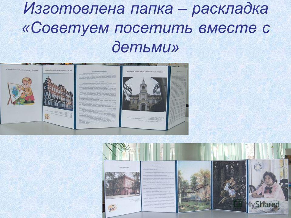 Изготовлена папка – раскладка «Советуем посетить вместе с детьми»