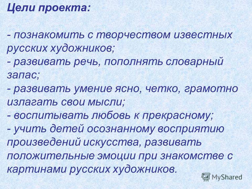 Цели проекта: - познакомить с творчеством известных русских художников; - развивать речь, пополнять словарный запас; - развивать умение ясно, четко, грамотно излагать свои мысли; - воспитывать любовь к прекрасному; - учить детей осознанному восприяти