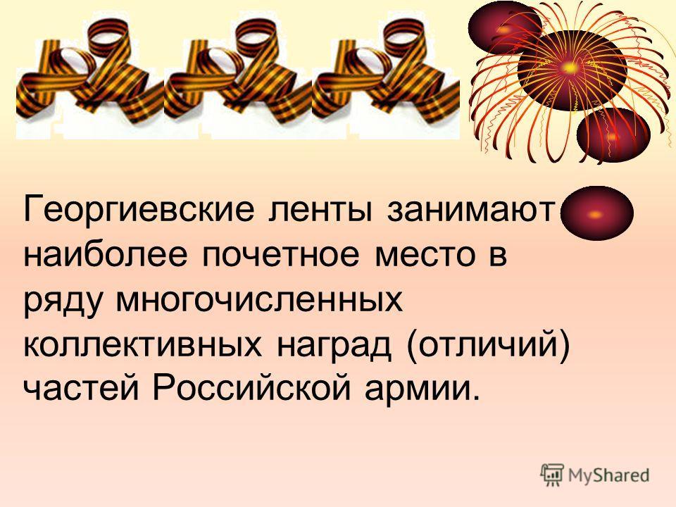 Георгиевские ленты занимают наиболее почетное место в ряду многочисленных коллективных наград (отличий) частей Российской армии.