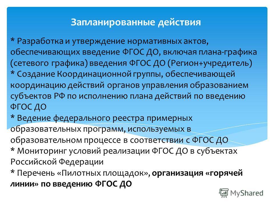 * Разработка и утверждение нормативных актов, обеспечивающих введение ФГОС ДО, включая плана-графика (сетевого графика) введения ФГОС ДО (Регион+учредитель) * Создание Координационной группы, обеспечивающей координацию действий органов управления обр
