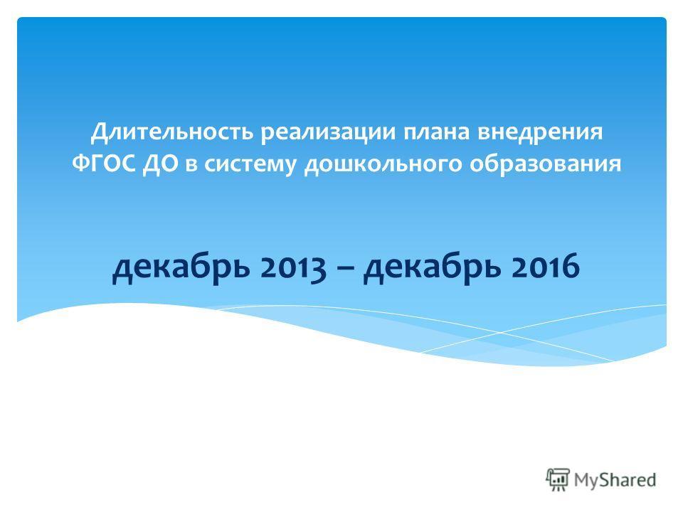 Длительность реализации плана внедрения ФГОС ДО в систему дошкольного образования декабрь 2013 – декабрь 2016