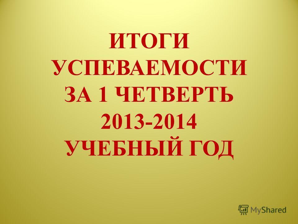 ИТОГИ УСПЕВАЕМОСТИ ЗА 1 ЧЕТВЕРТЬ 2013-2014 УЧЕБНЫЙ ГОД