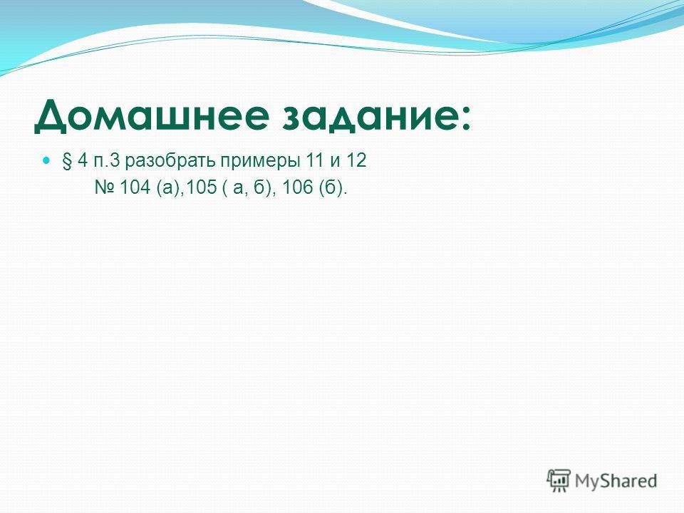 Домашнее задание: § 4 п.3 разобрать примеры 11 и 12 104 (а),105 ( а, б), 106 (б).