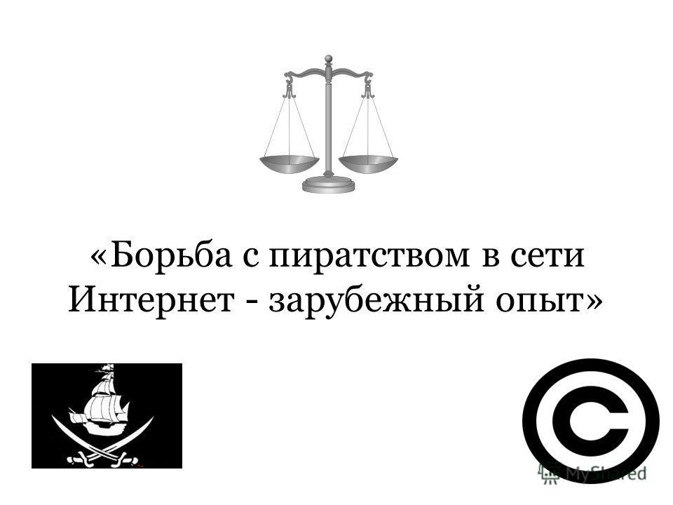 «Борьба с пиратством в сети Интернет - зарубежный опыт»