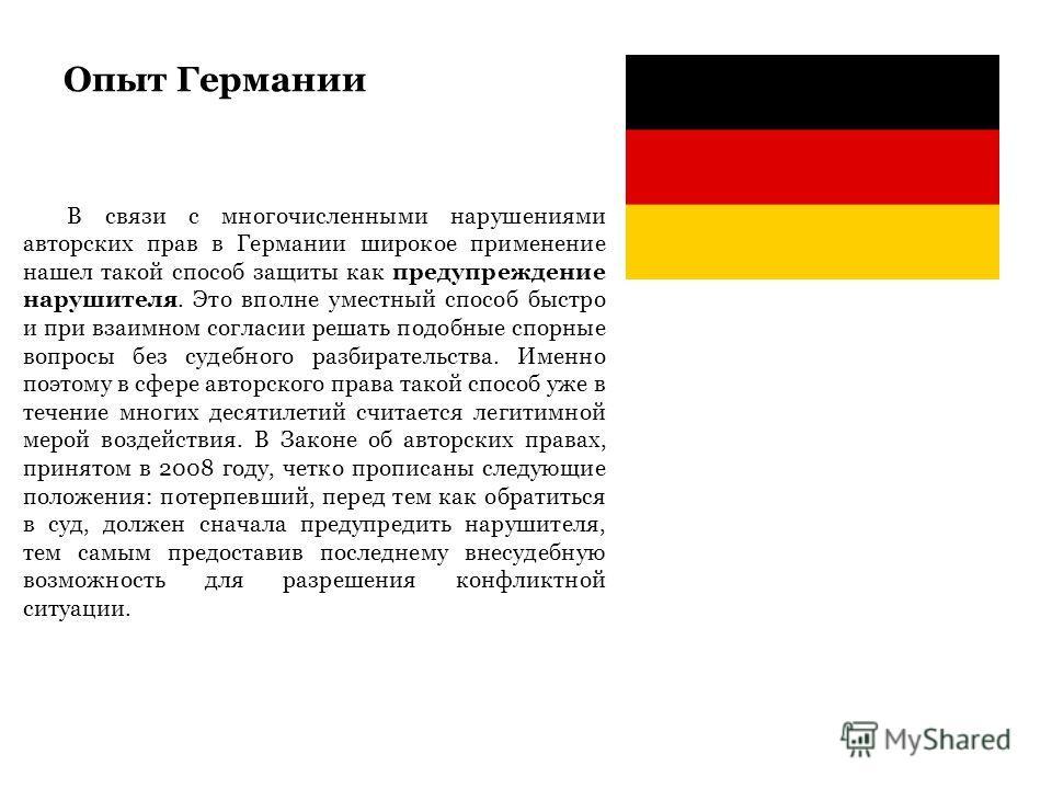 Опыт Германии В связи с многочисленными нарушениями авторских прав в Германии широкое применение нашел такой способ защиты как предупреждение нарушителя. Это вполне уместный способ быстро и при взаимном согласии решать подобные спорные вопросы без су