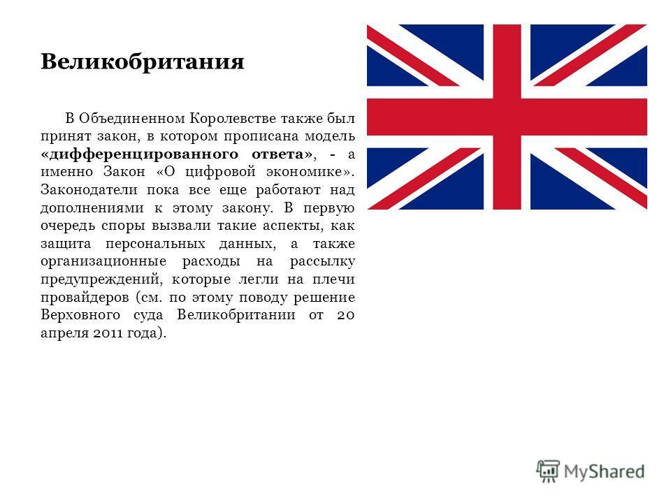 Великобритания В Объединенном Королевстве также был принят закон, в котором прописана модель «дифференцированного ответа», - а именно Закон «О цифровой экономике». Законодатели пока все еще работают над дополнениями к этому закону. В первую очередь с