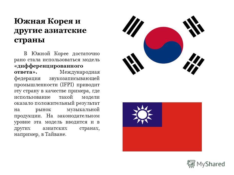 Южная Корея и другие азиатские страны В Южной Корее достаточно рано стала использоваться модель «дифференцированного ответа». Международная федерация звукозаписывающей промышленности (IFPI) приводит эту страну в качестве примера, где использование та