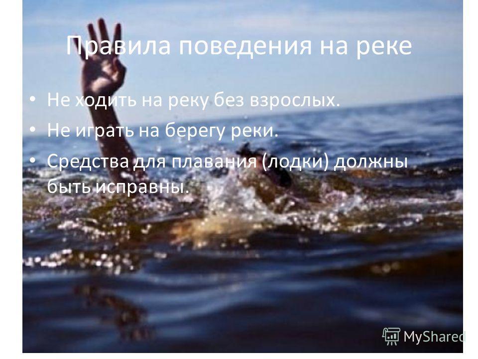 Правила поведения на реке Не ходить на реку без взрослых. Не играть на берегу реки. Средства для плавания (лодки) должны быть исправны.