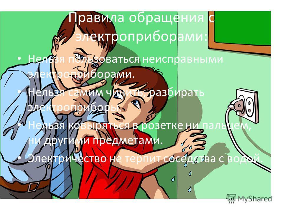 Правила обращения с электроприборами: Нельзя пользоваться неисправными электроприборами. Нельзя самим чинить, разбирать электроприборы. Нельзя ковыряться в розетке ни пальцем, ни другими предметами. Электричество не терпит соседства с водой.