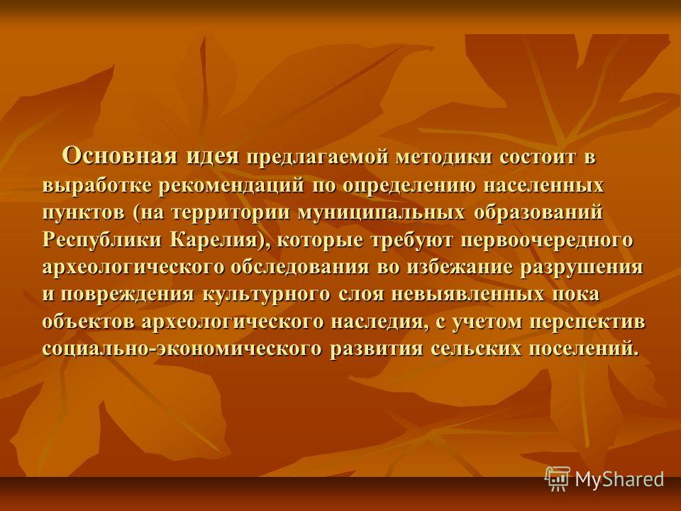 Основная идея предлагаемой методики состоит в выработке рекомендаций по определению населенных пунктов (на территории муниципальных образований Республики Карелия), которые требуют первоочередного археологического обследования во избежание разрушения