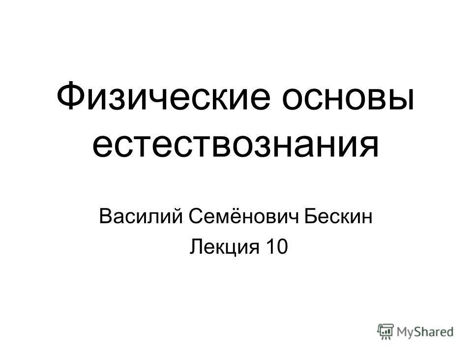 Физические основы естествознания Василий Семёнович Бескин Лекция 10