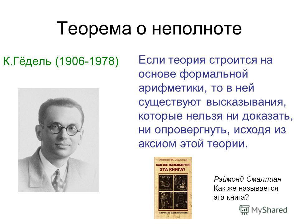 Теорема о неполноте К.Гёдель (1906-1978) Рэймонд Смаллиан Как же называется эта книга? Если теория строится на основе формальной арифметики, то в ней существуют высказывания, которые нельзя ни доказать, ни опровергнуть, исходя из аксиом этой теории.