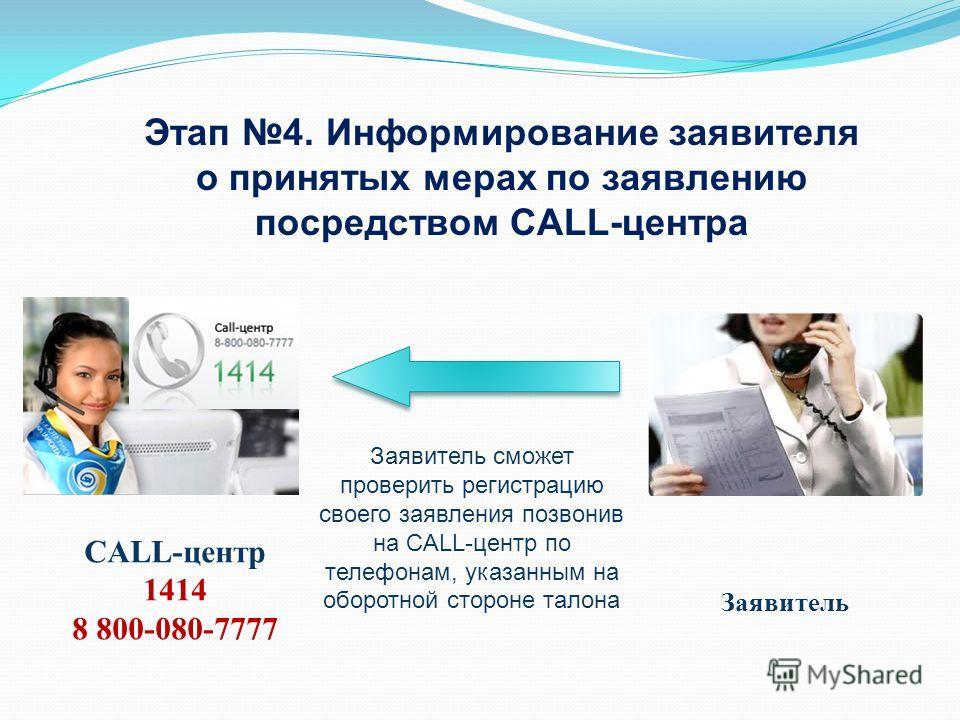 Заявитель сможет проверить регистрацию своего заявления позвонив на CALL-центр по телефонам, указанным на оборотной стороне талона Этап 4. Информирование заявителя о принятых мерах по заявлению посредством CALL-центра Заявитель CALL-центр 1414 8 800-