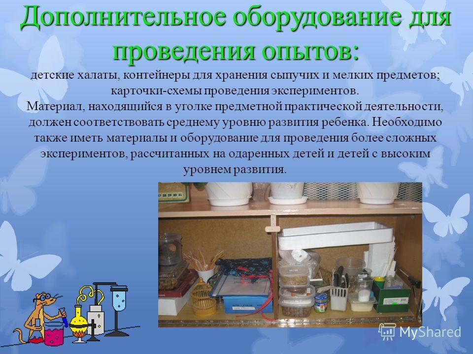 Дополнительное оборудование для проведения опытов: Дополнительное оборудование для проведения опытов: детские халаты, контейнеры для хранения сыпучих и мелких предметов; карточки-схемы проведения экспериментов. Материал, находящийся в уголке предметн