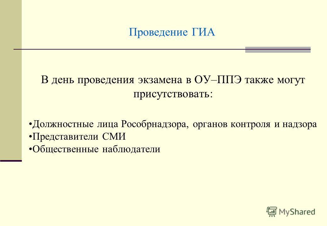 Проведение ГИА В день проведения экзамена в ОУ–ППЭ также могут присутствовать: Должностные лица Рособрнадзора, органов контроля и надзора Представители СМИ Общественные наблюдатели