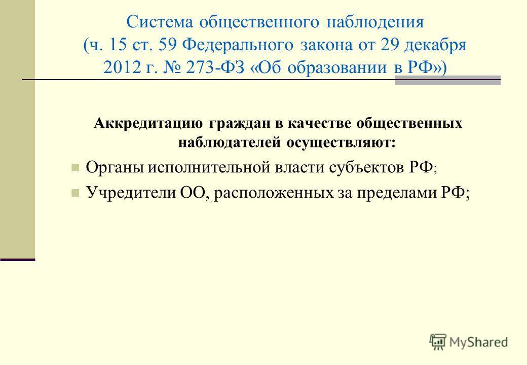 Система общественного наблюдения (ч. 15 ст. 59 Федерального закона от 29 декабря 2012 г. 273-ФЗ «Об образовании в РФ») Аккредитацию граждан в качестве общественных наблюдателей осуществляют: Органы исполнительной власти субъектов РФ ; Учредители ОО,