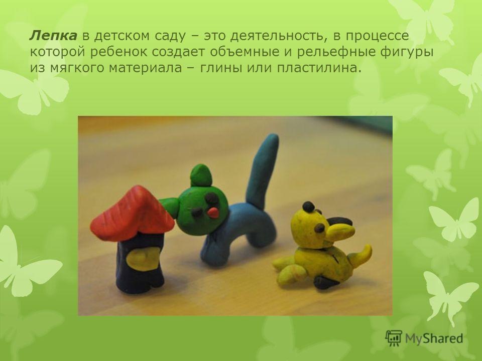 Лепка в детском саду – это деятельность, в процессе которой ребенок создает объемные и рельефные фигуры из мягкого материала – глины или пластилина.