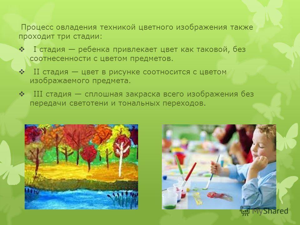 Процесс овладения техникой цветного изображения также проходит три стадии: I стадия ребенка привлекает цвет как таковой, без соотнесенности с цветом предметов. II стадия цвет в рисунке соотносится с цветом изображаемого предмета. III стадия сплошная