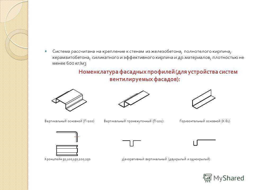 Система рассчитана на крепление к стенам из железобетона, полнотелого кирпича, керамзитобетона, силикатного и эффективного кирпича и др. материалов, плотностью не менее 600 кг / м 3 Номенклатура фасадных профилей ( для устройства систем вентилируемых