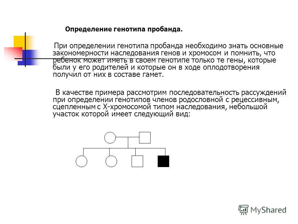 Определение генотипа пробанда. При определении генотипа пробанда необходимо знать основные закономерности наследования генов и хромосом и помнить, что ребенок может иметь в своем генотипе только те гены, которые были у его родителей и которые он в хо